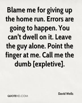 David Wells - Blame me for giving up the home run. Errors are going to happen. You can't dwell on it. Leave the guy alone. Point the finger at me. Call me the dumb [expletive].