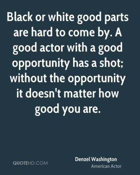 Black or white good parts are hard to come by. A good actor with a good opportunity has a shot; without the opportunity it doesn't matter how good you are.