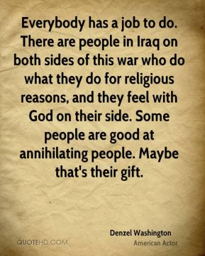 Denzel Washington - Everybody has a job to do. There are people in Iraq on both sides of this war who do what they do for religious reasons, and they feel with God on their side. Some people are good at annihilating people. Maybe that's their gift.