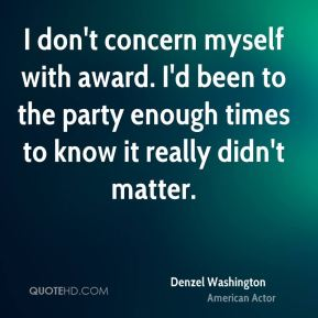 I don't concern myself with award. I'd been to the party enough times to know it really didn't matter.