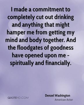 Denzel Washington - I made a commitment to completely cut out drinking and anything that might hamper me from getting my mind and body together. And the floodgates of goodness have opened upon me - spiritually and financially.