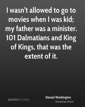 I wasn't allowed to go to movies when I was kid; my father was a minister. 101 Dalmatians and King of Kings, that was the extent of it.