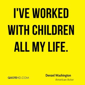 I've worked with children all my life.