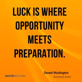 Luck is where opportunity meets preparation.