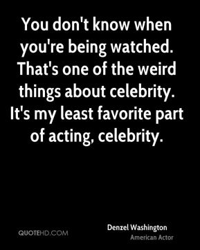 Denzel Washington - You don't know when you're being watched. That's one of the weird things about celebrity. It's my least favorite part of acting, celebrity.