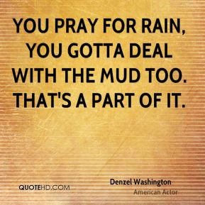 Denzel Washington - You pray for rain, you gotta deal with the mud too. That's a part of it.
