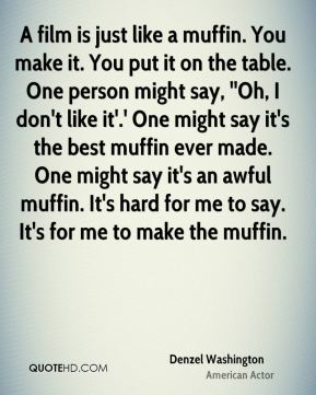 A film is just like a muffin. You make it. You put it on the table. One person might say, ''Oh, I don't like it'.' One might say it's the best muffin ever made. One might say it's an awful muffin. It's hard for me to say. It's for me to make the muffin.