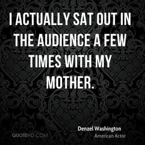I actually sat out in the audience a few times with my mother.