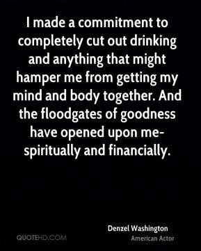 I made a commitment to completely cut out drinking and anything that might hamper me from getting my mind and body together. And the floodgates of goodness have opened upon me-spiritually and financially.