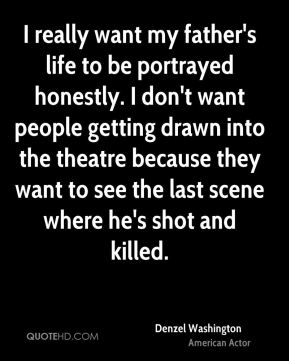 I really want my father's life to be portrayed honestly. I don't want people getting drawn into the theatre because they want to see the last scene where he's shot and killed.