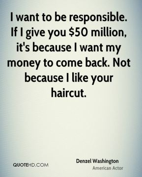Denzel Washington - I want to be responsible. If I give you $50 million, it's because I want my money to come back. Not because I like your haircut.