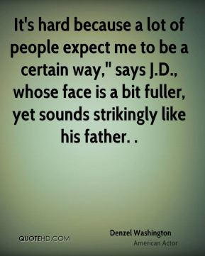 It's hard because a lot of people expect me to be a certain way,'' says J.D., whose face is a bit fuller, yet sounds strikingly like his father. .