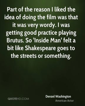 Part of the reason I liked the idea of doing the film was that it was very wordy. I was getting good practice playing Brutus. So 'Inside Man' felt a bit like Shakespeare goes to the streets or something.