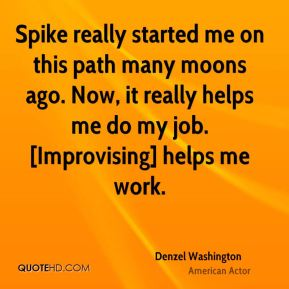 Denzel Washington - Spike really started me on this path many moons ago. Now, it really helps me do my job. [Improvising] helps me work.