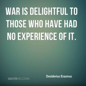 War is delightful to those who have had no experience of it.