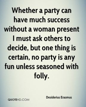 Desiderius Erasmus - Whether a party can have much success without a woman present I must ask others to decide, but one thing is certain, no party is any fun unless seasoned with folly.