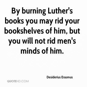 Desiderius Erasmus - By burning Luther's books you may rid your bookshelves of him, but you will not rid men's minds of him.