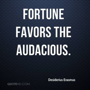 Fortune favors the audacious.