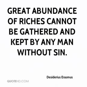 Desiderius Erasmus - Great abundance of riches cannot be gathered and kept by any man without sin.