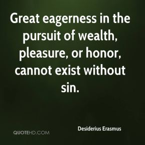 Desiderius Erasmus - Great eagerness in the pursuit of wealth, pleasure, or honor, cannot exist without sin.