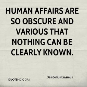 Desiderius Erasmus - Human affairs are so obscure and various that nothing can be clearly known.