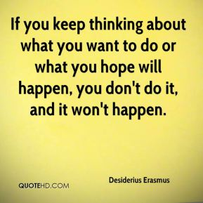 If you keep thinking about what you want to do or what you hope will happen, you don't do it, and it won't happen.