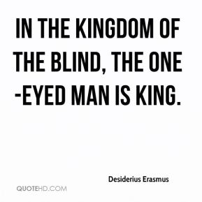 Desiderius Erasmus - In the kingdom of the blind, the one-eyed man is king.