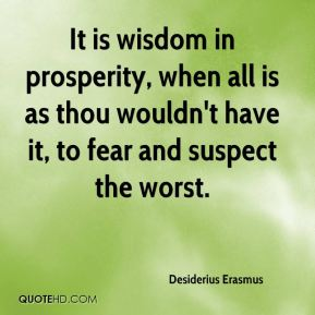 Desiderius Erasmus - It is wisdom in prosperity, when all is as thou wouldn't have it, to fear and suspect the worst.