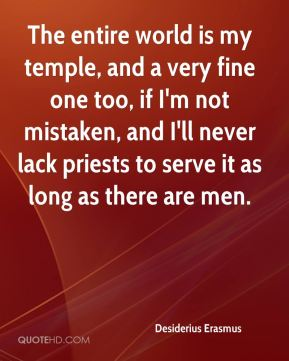 Desiderius Erasmus - The entire world is my temple, and a very fine one too, if I'm not mistaken, and I'll never lack priests to serve it as long as there are men.