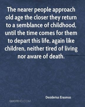 Desiderius Erasmus - The nearer people approach old age the closer they return to a semblance of childhood, until the time comes for them to depart this life, again like children, neither tired of living nor aware of death.