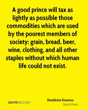 Desiderius Erasmus - A good prince will tax as lightly as possible those commodities which are used by the poorest members of society: grain, bread, beer, wine, clothing, and all other staples without which human life could not exist.