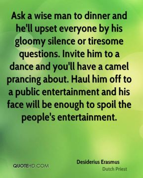 Desiderius Erasmus - Ask a wise man to dinner and he'll upset everyone by his gloomy silence or tiresome questions. Invite him to a dance and you'll have a camel prancing about. Haul him off to a public entertainment and his face will be enough to spoil the people's entertainment.