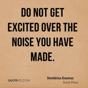 Desiderius Erasmus - Do not get excited over the noise you have made.