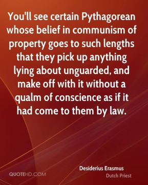 Desiderius Erasmus - You'll see certain Pythagorean whose belief in communism of property goes to such lengths that they pick up anything lying about unguarded, and make off with it without a qualm of conscience as if it had come to them by law.