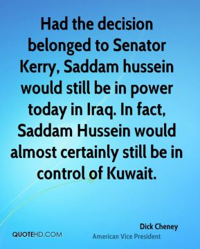 Dick Cheney - Had the decision belonged to Senator Kerry, Saddam hussein would still be in power today in Iraq. In fact, Saddam Hussein would almost certainly still be in control of Kuwait.