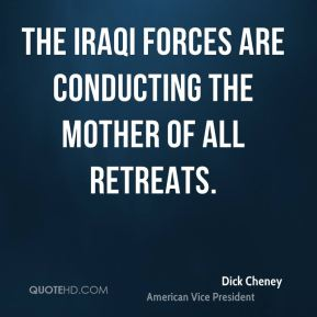 Dick Cheney - The Iraqi forces are conducting the Mother of all Retreats.