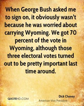 Dick Cheney - When George Bush asked me to sign on, it obviously wasn't because he was worried about carrying Wyoming. We got 70 percent of the vote in Wyoming, although those three electoral votes turned out to be pretty important last time around.