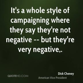 Dick Cheney - It's a whole style of campaigning where they say they're not negative -- but they're very negative.