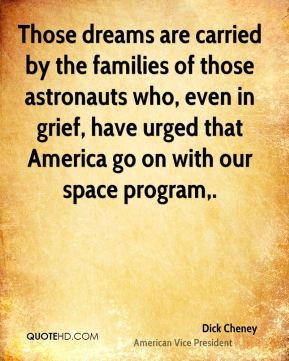 Dick Cheney - Those dreams are carried by the families of those astronauts who, even in grief, have urged that America go on with our space program.
