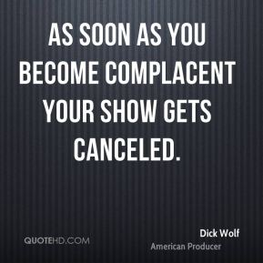 As soon as you become complacent your show gets canceled.