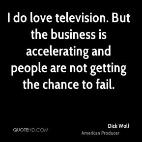 I do love television. But the business is accelerating and people are not getting the chance to fail.