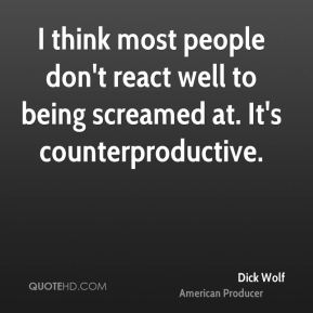 I think most people don't react well to being screamed at. It's counterproductive.