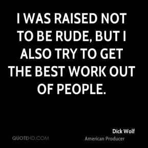 Dick Wolf - I was raised not to be rude, but I also try to get the best work out of people.