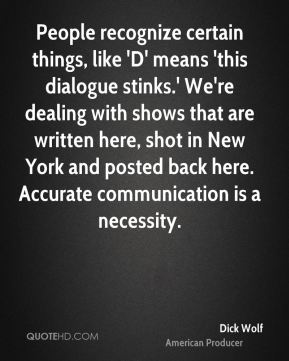 Dick Wolf - People recognize certain things, like 'D' means 'this dialogue stinks.' We're dealing with shows that are written here, shot in New York and posted back here. Accurate communication is a necessity.