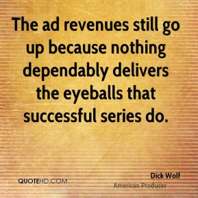 Dick Wolf - The ad revenues still go up because nothing dependably delivers the eyeballs that successful series do.