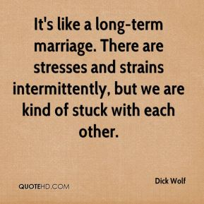 Dick Wolf - It's like a long-term marriage. There are stresses and strains intermittently, but we are kind of stuck with each other.