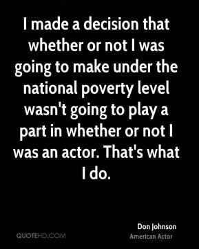 I made a decision that whether or not I was going to make under the national poverty level wasn't going to play a part in whether or not I was an actor. That's what I do.