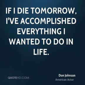 If I die tomorrow, I've accomplished everything I wanted to do in life.