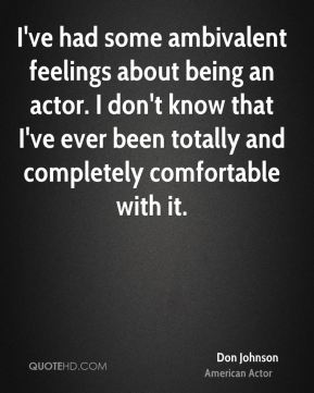 I've had some ambivalent feelings about being an actor. I don't know that I've ever been totally and completely comfortable with it.