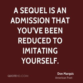 A sequel is an admission that you've been reduced to imitating yourself.